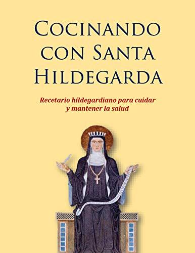 Cocinando con Santa Hildegarda: Recetario hildegardiano para cuidar y mantener la salud