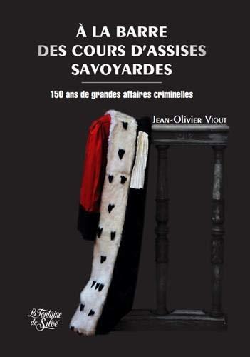 A la barre des cours d'assises savoyardes: 150 ans de grandes affaires criminelles