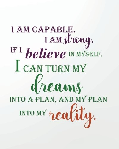 I am capable I am strong If I believe in myself, I can turn my dreams into a plan, and my plan into my reality: Positive Self-Affirmations notebook ... Books Notebook Journal Series) (Volume 6)