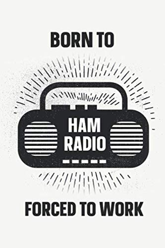 Born To Ham Radio Forced To Work: Amateur Radio Log Book Tracking and Organizing Station Operations with Additional Notes Section