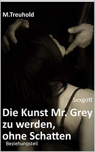 Sexgott: Die Kunst Mr. Grey zu werden, ohne Schatten. Beziehungsteil