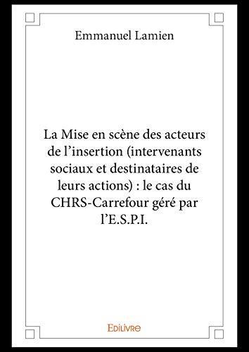 La Mise en scène des acteurs de l'insertion (intervenants sociaux et destinataires de leurs actions) : le cas du CHRS-Carrefour géré par l'E.S.P.I. (French Edition)