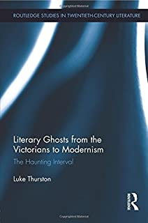 Literary Ghosts from the Victorians to Modernism: The Haunting Interval (Routledge Studies in Twentieth-century Literature...