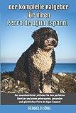 Der komplette Ratgeber für Ihren Perro de Agua Espanol: Der unentbehrliche Leitfaden für den perfekten Besitzer und einen gehorsamen, gesunden und glücklichen Perro de Agua Espanol