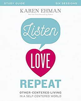Listen, Love, Repeat Study Guide: Other-Centered Living in a Self-Centered World by [Karen Ehman]