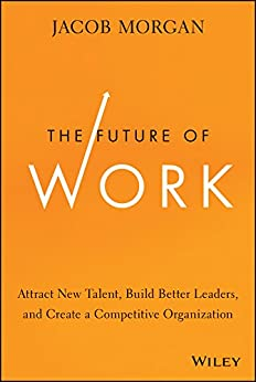 The Future of Work: Attract New Talent, Build Better Leaders, and Create a Competitive Organization by [Jacob Morgan]