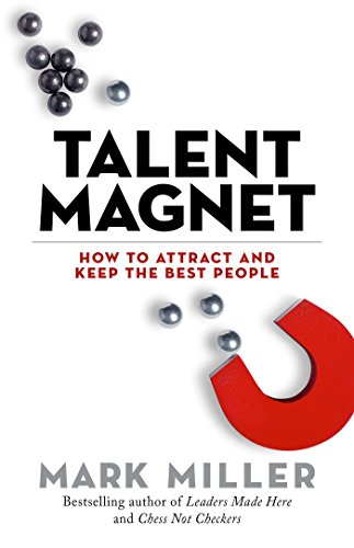Talent Magnet: How to Attract and Keep the Best People (The High Performance Series)