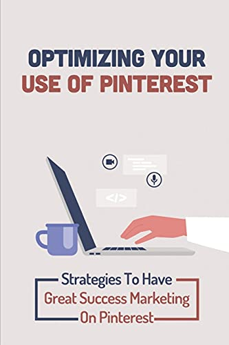Optimizing Your Use Of Pinterest: Strategies To Have Great Success Marketing On Pinterest: Pinterest Marketing