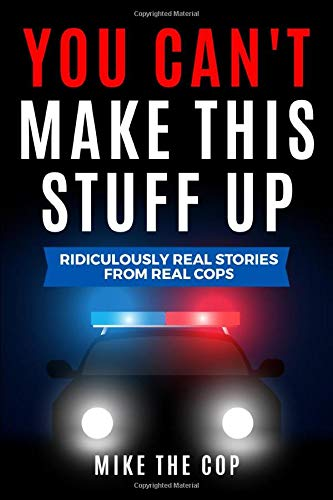 You Can't Make This Stuff Up: Ridiculously Real Stories from Real Cops