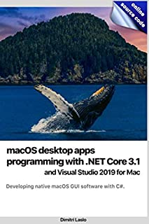 macOS desktop apps programming with .NET Core 3.1 and Visual Studio 2019 for Mac: Developing native macOS GUI software wit...