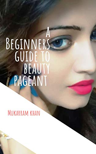 A BEGINNERS GUIDE TO BEAUTY PAGEANT: How to prepare for a beauty pageant.