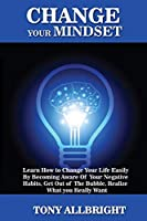 Change your Mindset: Learn how to change your life easily by becoming aware of your negative habits, get out of the bubble, realize what you really want
