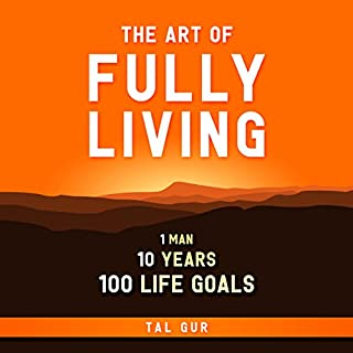 The Art of Fully Living     1 Man. 10 Years. 100 Life Goals Around the World.              By:                                                                                                                                 Tal Gur                               Narrated by:                                                                                                                                 Matt Weight                      Length: 5 hrs and 10 mins     34 ratings     Overall 4.2