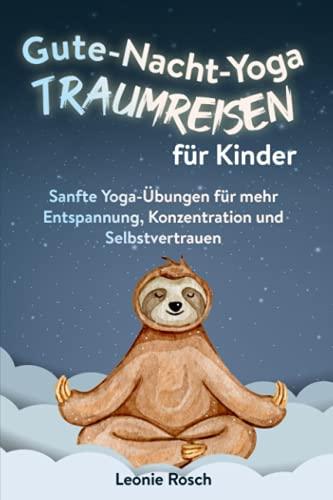 Gute-Nacht-Yoga Traumreisen für Kinder: Sanfte Yoga-Übungen für mehr Entspannung, Konzentration und Selbstvertrauen