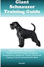 Giant Schnauzer Training Guide: Giant Schnauzer Training Book Includes: Giant Schnauzer Socializing, Housetraining, Obedience Training, Behavioral Training, Cues & Commands and More