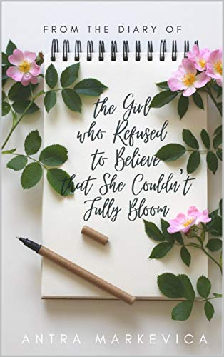 From the Diary of the Girl who Refused to Believe that She Couldn't Fully Bloom (English Edition)