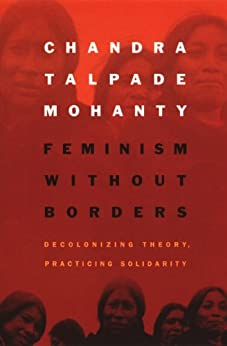 Feminism without Borders: Decolonizing Theory, Practicing Solidarity by [Chandra Talpade Mohanty]