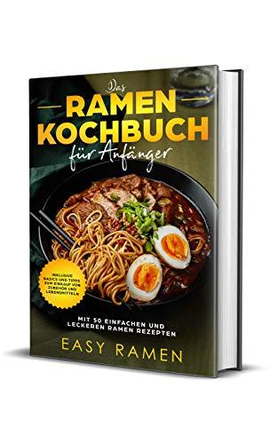 Das Ramen Kochbuch für Anfänger mit 50 einfachen und leckeren Rezepten - inklusive Basics und Tipps zum Einkauf von Zubehör und Lebensmitteln