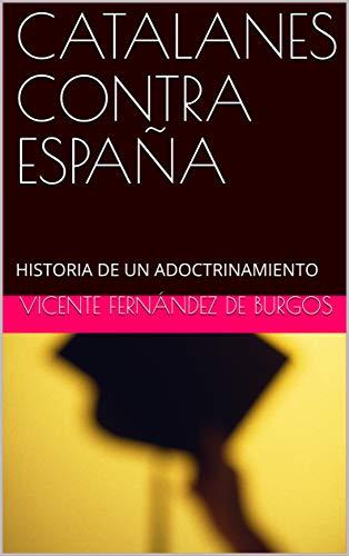 CATALANES CONTRA ESPAÑA: HISTORIA DE UN ADOCTRINAMIENTO eBook: FERNÁNDEZ DE BURGOS, VICENTE: Amazon.es: Tienda Kindle