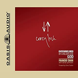Crazy Love     Overwhelmed by a Relentless God              By:                                                                                                                                 Francis Chan                               Narrated by:                                                                                                                                 Francis Chan                      Length: 4 hrs and 18 mins     10 ratings     Overall 5.0