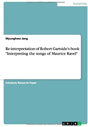 Re-interpretation of Robert Gartsides book Interpreting the songs of Maurice Ravel