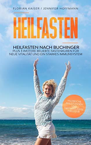 Heilfasten: Heilfasten nach Buchinger plus 3 weitere beliebte Fastenkuren für neue Vitalität und ein starkes Immunsystem