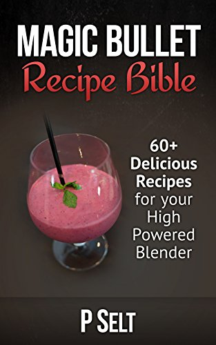 Magic Bullet Recipe Bible: 60+ Delicious Recipes for your High Powered Blender (Green Smoothie Recipe Book, Detox Diet, Cleanse, Healthy Living, Recipes For Health, Blender Recipes, Smoothie Recipes)
