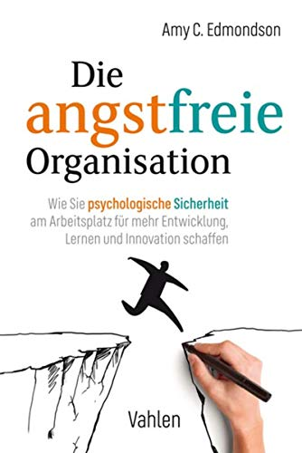 Die angstfreie Organisation: Wie Sie psychologische Sicherheit am Arbeitsplatz für mehr Entwicklung, Lernen und Innovation schaffen
