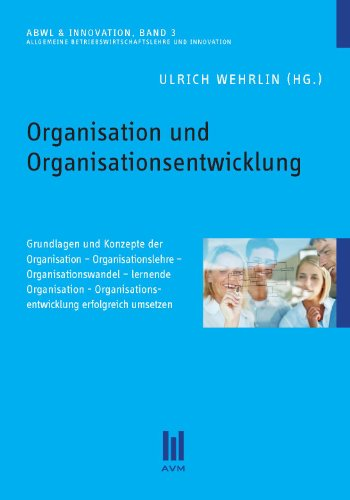 Organisation und Organisationsentwicklung: Grundlagen und Konzepte der Organisation - Organisationslehre - Organisationswandel - lernende Organisation - Organisationsentwicklung erfolgreich umsetzen