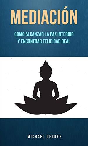 Mediación: Como Alcanzar La Paz Interior Y Encontrar Felicidad Real (Spanish Edition)