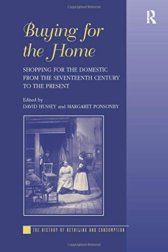 Buying for the Home: Shopping for the Domestic from the Seventeenth Century to the Present (The History of Retailing and Consumption)