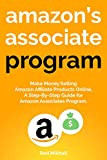 AMAZON S ASSOCIATE PROGRAM: Make Money Selling Amazon Affiliate Products Online. A Step-By-Step Guide for Amazon Associates Program.