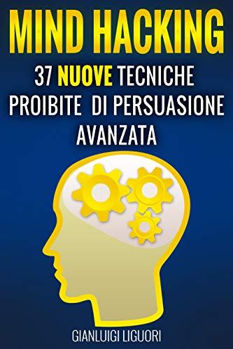 Mind Hacking: 37 Nuove Tecniche Proibite di Persuasione Avanzata per la Vendita, il Copywriting Persuasivo, le Sales Letters, il Funnel & Local Marketing, la Manipolazione Mentale e la PNL