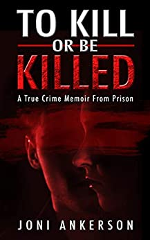 [Joni Ankerson]のTo Kill or Be Killed: A True Crime Memoir From Prison (English Edition)