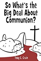 So What's the Big Deal About Communion?