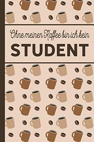 Ohne meinen Kaffee bin ich kein Student: Studenten Geschenk: Für Studierende, die viel Kaffee brauchen - blanko A5 Notizbuch liniert mit über 100 Seiten Geschenkidee - Kaffee-Softcover