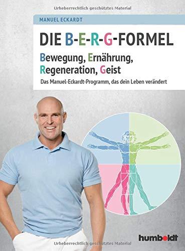 Die B-E-R-G-Formel: Bewegung, Ernährung, Regeneration, Geist. Das Manuel-Eckardt-Programm, das dein Leben verändert