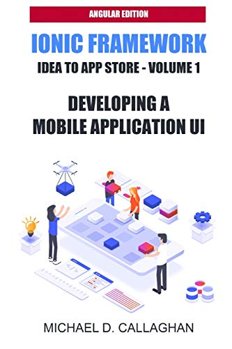Developing a Mobile Application UI with Ionic and Angular: How to Build Your First Mobile Application with Common Web Technologies (Ionic and Angular: Idea to App Store)