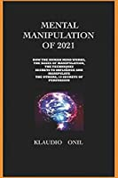 Mental Manipulation of 2021: How the Human Mind Works the Bases of Manipulation, the Techniques Secrets to Influence and Manipulate the Others, 10 Secrets of Persuasion