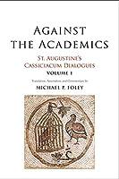 Against the Academics: St. Augustine's Cassiciacum Dialogues, Volume 1
