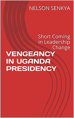 VENGEANCY IN UGANDA PRESIDENCY: Short Coming in Leadership Change (English Edition)