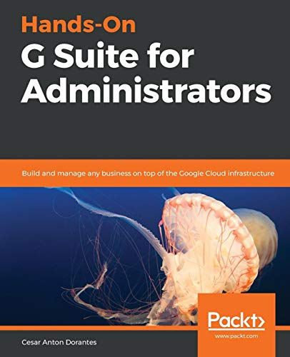 Hands-On G Suite for Administrators: Build and manage any business on top of the Google Cloud infrastructure