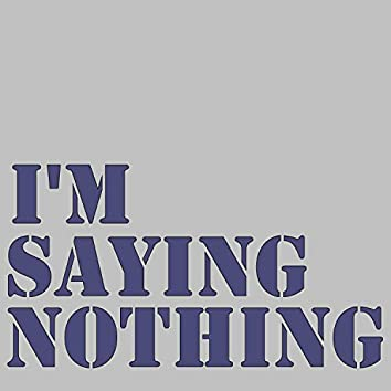 I'm Saying Nothing