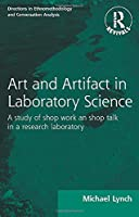 Routledge Revivals: Art and Artifact in Laboratory Science (1985): A study of shop work and shop talk in a research laboratory (Directions in Ethnomethodology and Conversation Analysis)