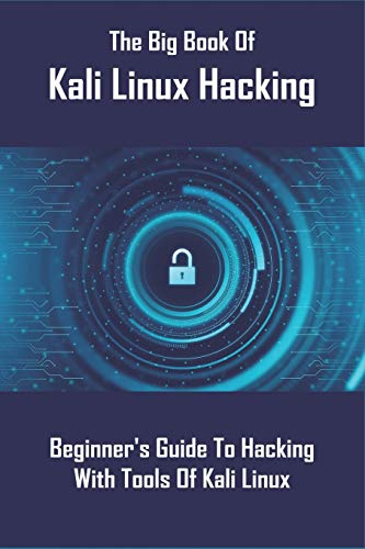 The Big Book Of Kali Linux Hacking: Beginner's Guide To Hacking With Tools Of Kali Linux: Kali Linux Revealed Book