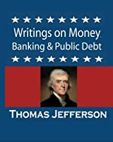 Writings on Money, Banking & Public Debt: Excerpts from the Memoirs, Correspondence and Private Papers