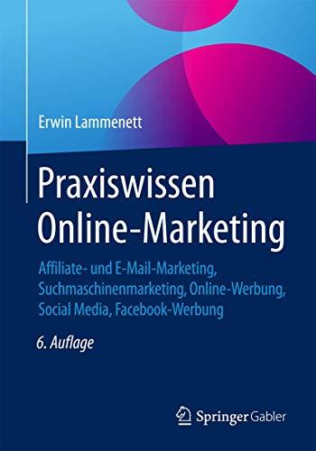 Praxiswissen Online-Marketing: Affiliate- und E-Mail-Marketing, Suchmaschinenmarketing, Online-Werbung, Social Media, Facebook-Werbung