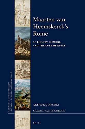 Maarten Van Heemskerck's Rome: Antiquity, Memory, and the Cult of Ruins (Brill's Studies in Intellectual History / Brill's Studies on Art, Art History, and Intellectual History)