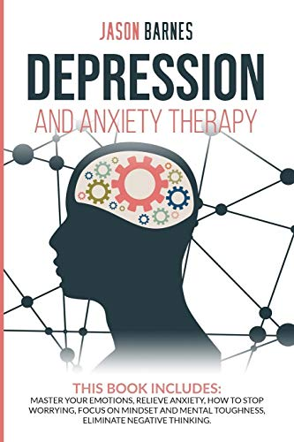 Depression and Anxiety Therapy: Master Your Emotions, Relieve Anxiety, How to Stop Worrying, Focus on Mindset and Mental Toughness, Eliminate Negative Thinking