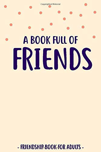 A Book Full Of Friends: Friendship Book for Adults to Fill In and Answer Funny Questions | For More Than 30 Friends